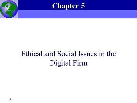 Essentials of Management Information Systems, 6e Chapter 5 Ethical and Social Issues in the Digital Firm 5.1 Ethical and Social Issues in the Digital Firm.
