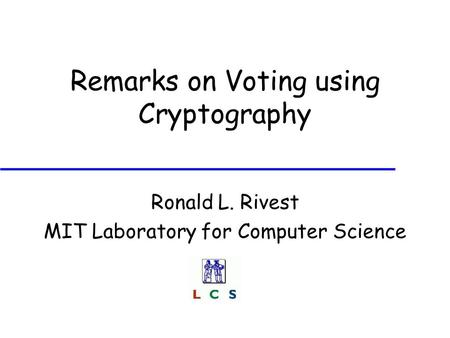 Remarks on Voting using Cryptography Ronald L. Rivest MIT Laboratory for Computer Science.