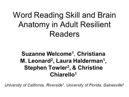 Word Reading Skill and Brain Anatomy in Adult Resilient Readers Suzanne Welcome 1, Christiana M. Leonard 2, Laura Halderman 1, Stephen Towler 2, & Christine.