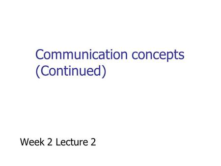 Communication concepts (Continued) Week 2 Lecture 2.