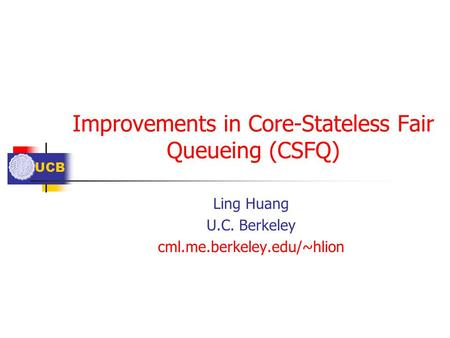 UCB Improvements in Core-Stateless Fair Queueing (CSFQ) Ling Huang U.C. Berkeley cml.me.berkeley.edu/~hlion.