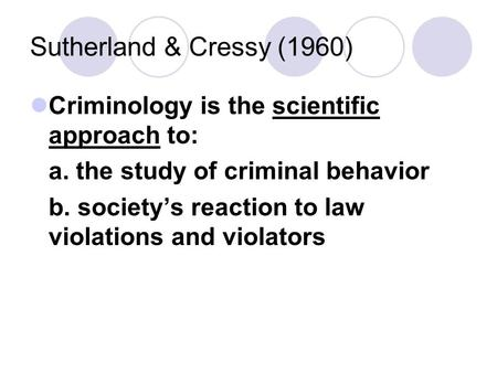 Sutherland & Cressy (1960) Criminology is the scientific approach to: a. the study of criminal behavior b. society's reaction to law violations and violators.