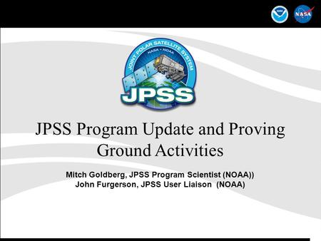 1 JPSS Program Update and Proving Ground Activities Mitch Goldberg, JPSS Program Scientist (NOAA)) John Furgerson, JPSS User Liaison (NOAA)