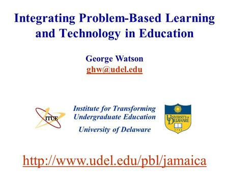 University of Delaware Integrating Problem-Based Learning and Technology in Education Institute for Transforming Undergraduate Education George Watson.