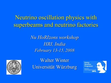 Neutrino oscillation physics with superbeams and neutrino factories Nu HoRIzons workshop HRI, India February 13-15, 2008 Walter Winter Universität Würzburg.