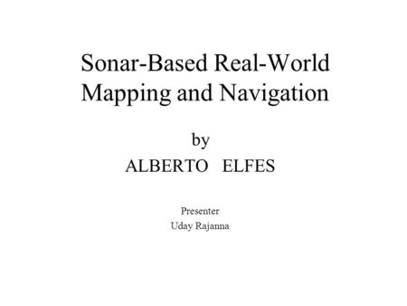 Sonar-Based Real-World Mapping and Navigation by ALBERTO ELFES Presenter Uday Rajanna.