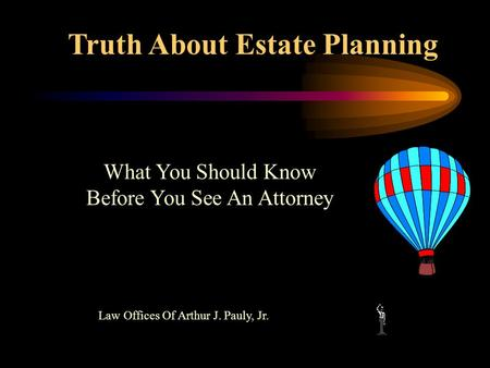 Truth About Estate Planning Law Offices Of Arthur J. Pauly, Jr. What You Should Know Before You See An Attorney.
