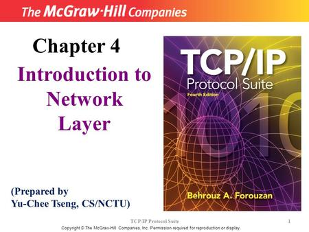 TCP/IP Protocol Suite 1 Copyright © The McGraw-Hill Companies, Inc. Permission required for reproduction or display. Chapter 4 Introduction to Network.