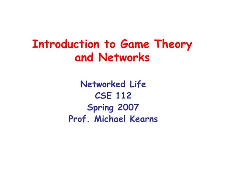 Introduction to Game Theory and Networks Networked Life CSE 112 Spring 2007 Prof. Michael Kearns.