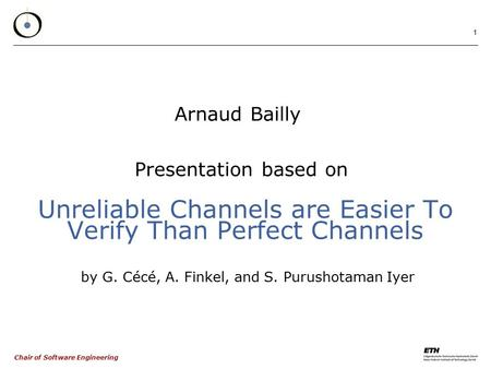 Chair of Software Engineering 1 Unreliable Channels are Easier To Verify Than Perfect Channels by G. Cécé, A. Finkel, and S. Purushotaman Iyer Arnaud Bailly.