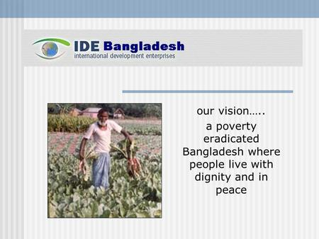 Our vision….. a poverty eradicated Bangladesh where people live with dignity and in peace.
