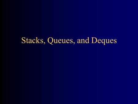 Stacks, Queues, and Deques. A stack is a last in, first out (LIFO) data structure –Items are removed from a stack in the reverse order from the way they.