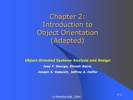 2-1 © Prentice Hall, 2004 Chapter 2: Introduction to Object Orientation (Adapted) Object-Oriented Systems Analysis and Design Joey F. George, Dinesh Batra,