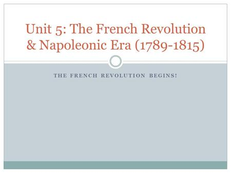THE FRENCH REVOLUTION BEGINS! Unit 5: The French Revolution & Napoleonic Era (1789-1815)