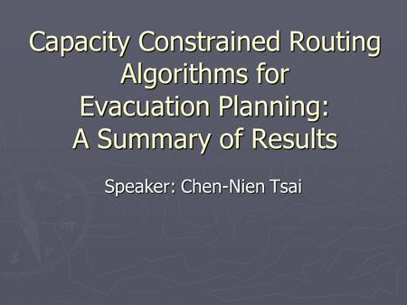 Capacity Constrained Routing Algorithms for Evacuation Planning: A Summary of Results Speaker: Chen-Nien Tsai.