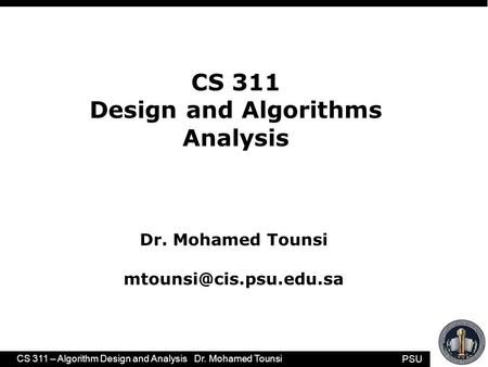 PSU CS 311 – <strong>Algorithm</strong> Design and Analysis Dr. Mohamed Tounsi 1 CS 311 Design and <strong>Algorithms</strong> Analysis Dr. Mohamed Tounsi