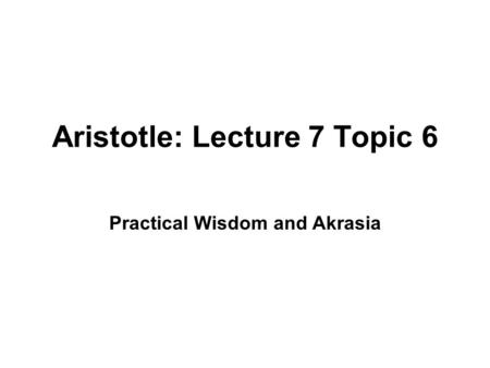 Aristotle: Lecture 7 Topic 6 Practical Wisdom and Akrasia.