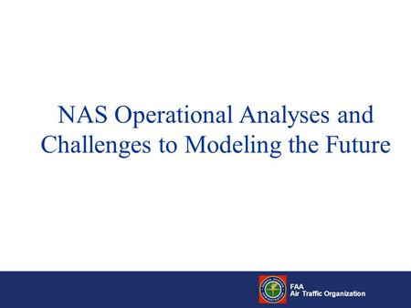 FAA Air Traffic Organization NAS Operational Analyses and Challenges to Modeling the Future.