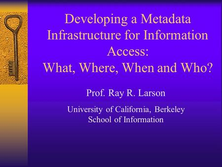 Prof. Ray R. Larson University of California, Berkeley School of Information Developing a Metadata Infrastructure for Information Access: What, Where,