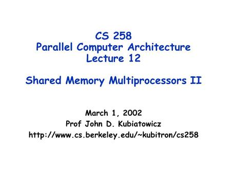 CS 258 Parallel Computer Architecture Lecture 12 Shared Memory Multiprocessors II March 1, 2002 Prof John D. Kubiatowicz