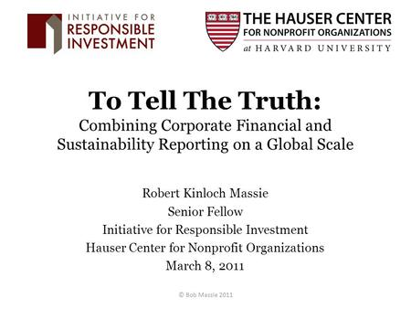 To Tell The Truth: Combining Corporate Financial and Sustainability Reporting on a Global Scale Robert Kinloch Massie Senior Fellow Initiative for Responsible.