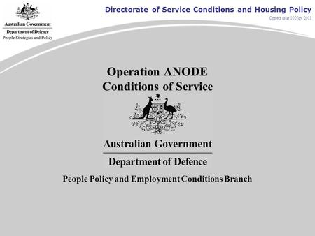 Directorate of Service Conditions and Housing Policy Correct as at 10 Nov 2011 Operation ANODE Conditions of Service People Policy and Employment Conditions.