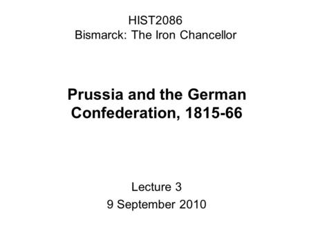 HIST2086 Bismarck: The Iron Chancellor Prussia and the German Confederation, 1815-66 Lecture 3 9 September 2010.