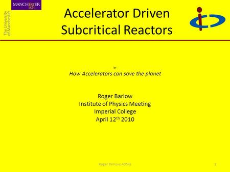 Accelerator Driven Subcritical Reactors or How Accelerators can save the planet Roger Barlow Institute of Physics Meeting Imperial College April 12 th.