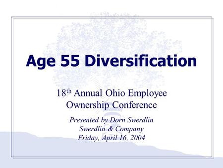 Age 55 Diversification 18 th Annual Ohio Employee Ownership Conference Presented by Dorn Swerdlin Swerdlin & Company Friday, April 16, 2004.