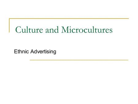 Culture and Microcultures Ethnic Advertising. What is Culture? A society's distinctive and learned mode of living, interacting, and responding to environmental.