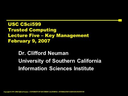 Copyright © 1995-2006 Clifford Neuman - UNIVERSITY OF SOUTHERN CALIFORNIA - INFORMATION SCIENCES INSTITUTE USC CSci599 Trusted Computing Lecture Five –