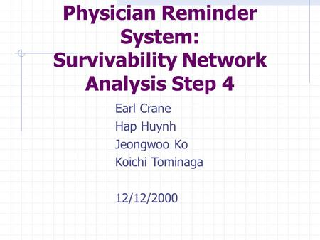 Earl Crane Hap Huynh Jeongwoo Ko Koichi Tominaga 12/12/2000 Physician Reminder System: Survivability Network Analysis Step 4.