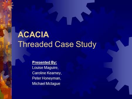 ACACIA Threaded Case Study Presented By: Louise Maguire, Caroline Kearney, Peter Honeyman, Michael Mctague.