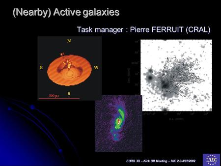 EURO 3D – Kick Off Meeting – IAC 2-3-4/07/2002 (Nearby) Active galaxies Task manager : Pierre FERRUIT (CRAL)