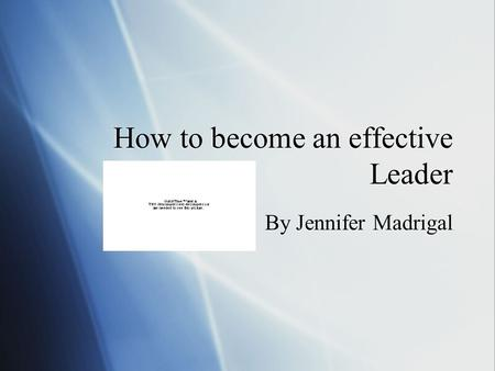 How to become an effective Leader By Jennifer Madrigal.
