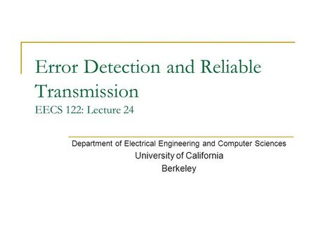 Error Detection and Reliable Transmission EECS 122: Lecture 24 Department of Electrical Engineering and Computer Sciences University of California Berkeley.