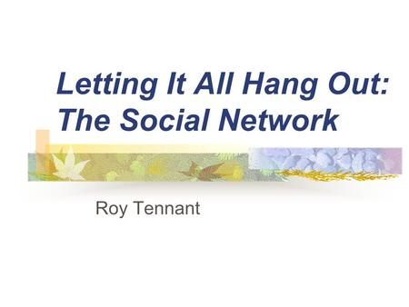 Letting It All Hang Out: The Social Network Roy Tennant.