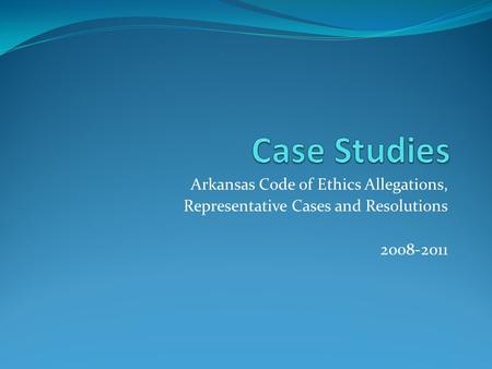 Arkansas Code of Ethics Allegations, Representative Cases and Resolutions 2008-2011.