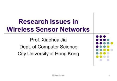 CS Dept, City Univ.1 Research Issues in Wireless Sensor Networks Prof. Xiaohua Jia Dept. of Computer Science City University of Hong Kong.