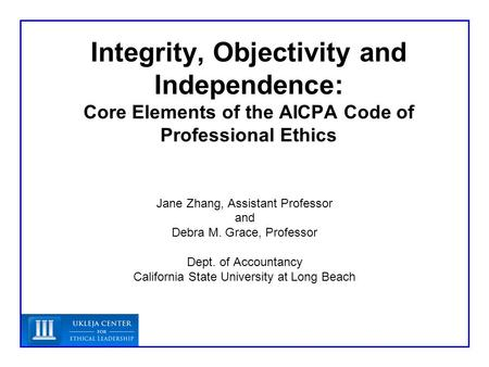 Integrity, Objectivity and Independence: Core Elements of the AICPA Code of Professional Ethics Jane Zhang, Assistant Professor and Debra M. Grace, Professor.