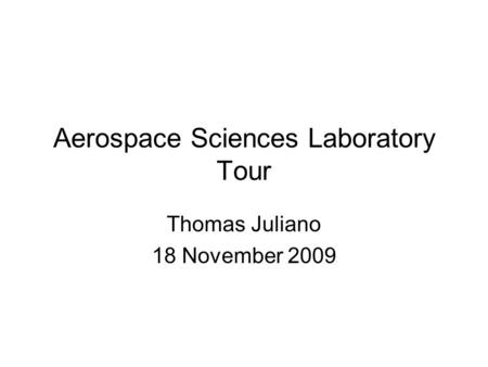 Aerospace Sciences Laboratory Tour Thomas Juliano 18 November 2009.