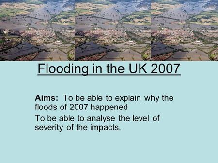 Flooding in the UK 2007 Aims: To be able to explain why the floods of 2007 happened To be able to analyse the level of severity of the impacts.