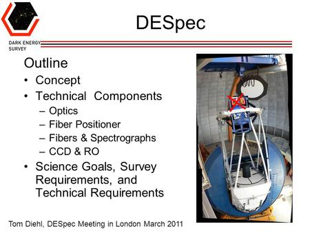 1 DESpec Outline Concept Technical Components –Optics –Fiber Positioner –Fibers & Spectrographs –CCD & RO Science Goals, <strong>Survey</strong> Requirements, and Technical.