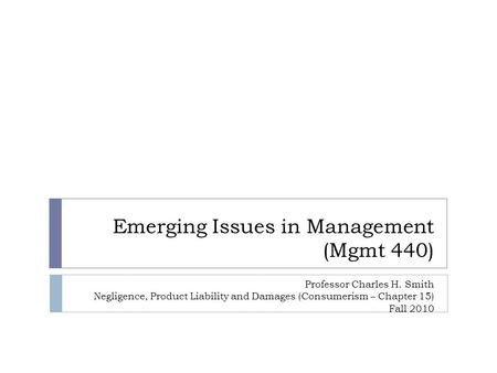 Emerging Issues in Management (Mgmt 440) Professor Charles H. Smith Negligence, Product Liability and Damages (Consumerism – Chapter 15) Fall 2010.