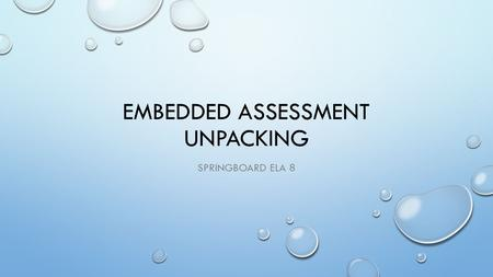 EMBEDDED ASSESSMENT UNPACKING SPRINGBOARD ELA 8. UNPACKING METHODOLOGY FOR USE IN CONJUNCTION WITH FOLLOWING SLIDES BEFORE YOU START, YOU NEED THIS SLIDE.