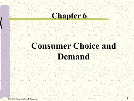 1 Consumer Choice and Demand Chapter 6 © 2006 Thomson/South-Western.