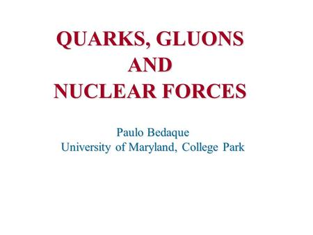 QUARKS, GLUONS AND NUCLEAR FORCES Paulo Bedaque University of Maryland, College Park.