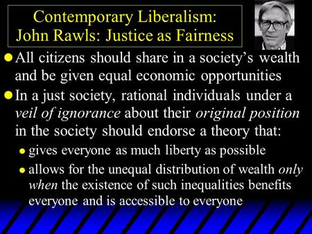 Contemporary Liberalism: John Rawls: Justice as Fairness l All citizens should share in a society's wealth and be given equal economic opportunities l.