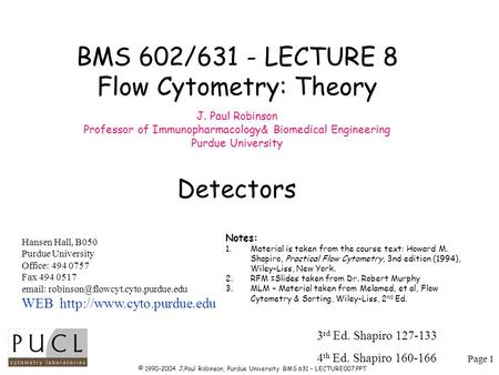 Page 1 © 1990-2004 J.Paul Robinson, Purdue University BMS 631 – LECTURE007.PPT BMS 602/631 - LECTURE 8 Flow Cytometry: Theory J. Paul Robinson Professor.