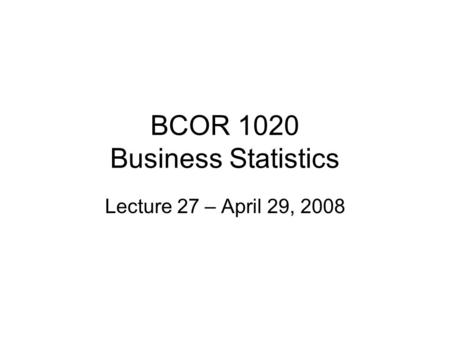 BCOR 1020 Business Statistics Lecture 27 – April 29, 2008.